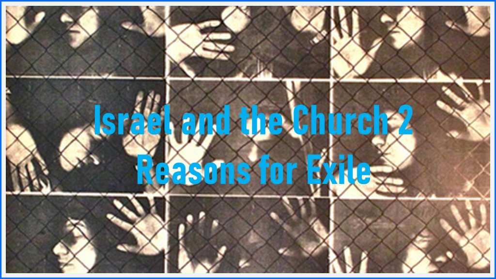 Israel and the Church 2 – Reasons for Exile