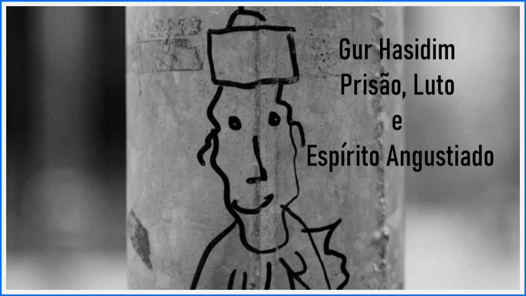 Gur Hasidim – Prisão, Luto e Espírito Angustiado