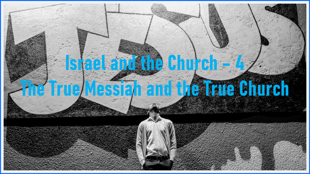 Israel and the Church – 4 -The True Messiah and the True Church