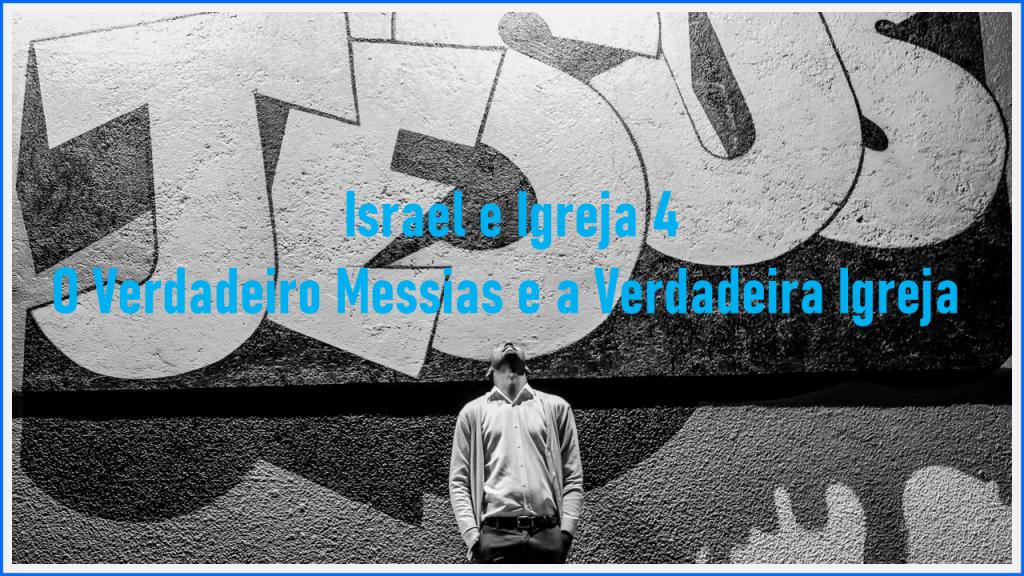 Israel e Igreja 4 – O Verdadeiro Messias e a Verdadeira Igreja